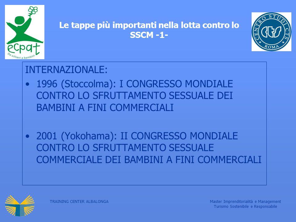 TRAINING CENTER ALBALONGAMaster Imprenditorialità e Management Turismo Sostenibile e Responsabile Le tappe più importanti nella lotta contro lo SSCM -1- INTERNAZIONALE: 1996 (Stoccolma): I CONGRESSO MONDIALE CONTRO LO SFRUTTAMENTO SESSUALE DEI BAMBINI A FINI COMMERCIALI 2001 (Yokohama): II CONGRESSO MONDIALE CONTRO LO SFRUTTAMENTO SESSUALE COMMERCIALE DEI BAMBINI A FINI COMMERCIALI