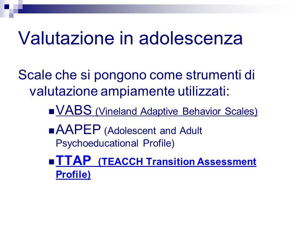 Valutazione in adolescenza Scale che si pongono come strumenti di valutazione ampiamente utilizzati: VABS (Vineland Adaptive Behavior Scales) AAPEP (Adolescent and Adult Psychoeducational Profile) TTAP (TEACCH Transition Assessment Profile)