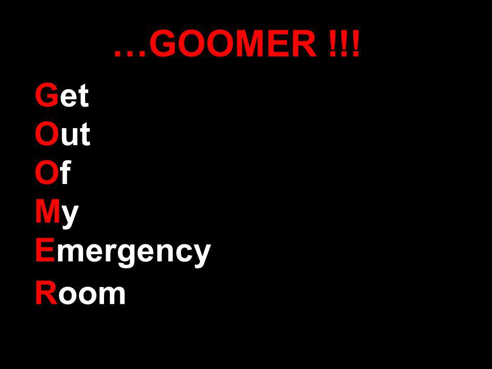 …GOOMER !!! Get Out OfOf MyMy Emergency Room
