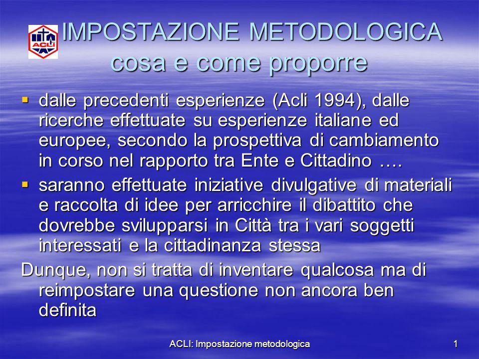 ACLI: Impostazione metodologica1 IMPOSTAZIONE METODOLOGICA cosa e come proporre IMPOSTAZIONE METODOLOGICA cosa e come proporre  dalle precedenti espe