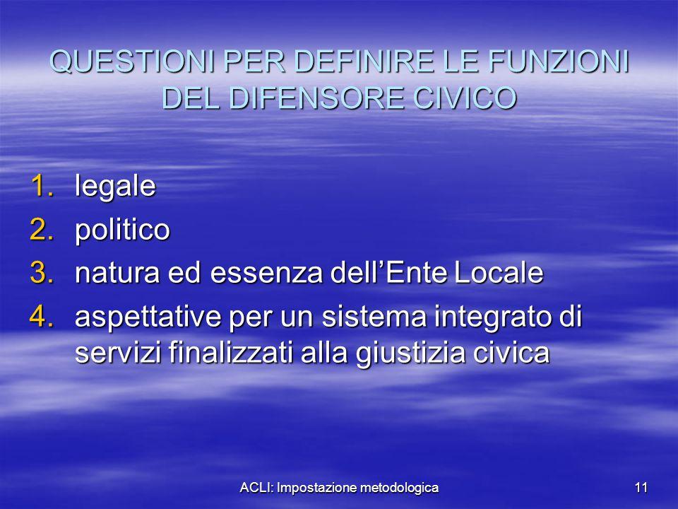 ACLI: Impostazione metodologica11 QUESTIONI PER DEFINIRE LE FUNZIONI DEL DIFENSORE CIVICO 1.legale 2.politico 3.natura ed essenza dell'Ente Locale 4.a