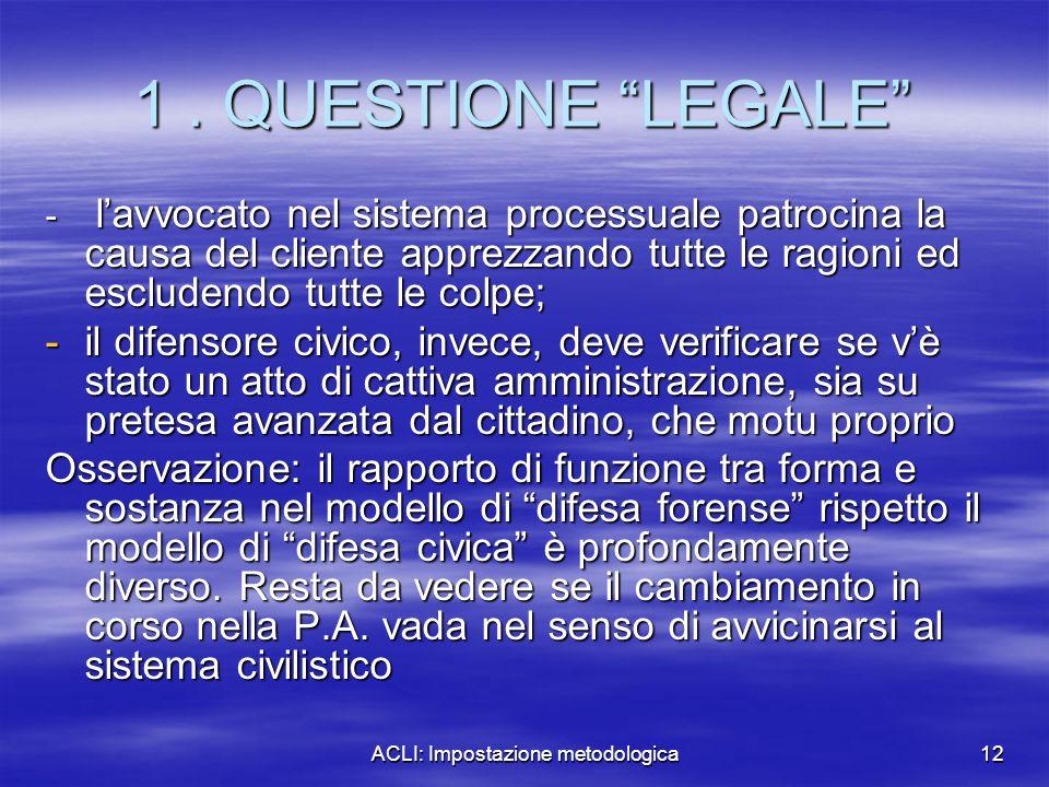 """ACLI: Impostazione metodologica12 1. QUESTIONE """"LEGALE"""" - l'avvocato nel sistema processuale patrocina la causa del cliente apprezzando tutte le ragio"""