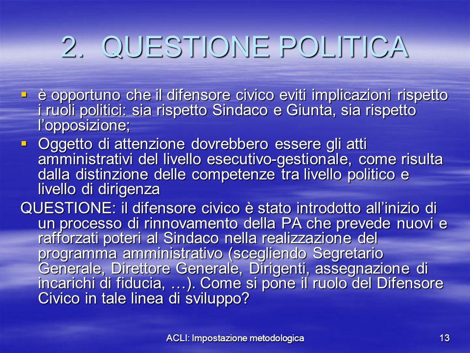 ACLI: Impostazione metodologica13 2. QUESTIONE POLITICA  è opportuno che il difensore civico eviti implicazioni rispetto i ruoli politici: sia rispet