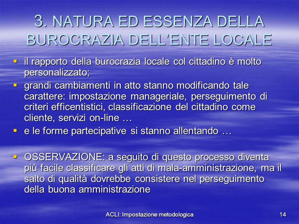 ACLI: Impostazione metodologica14 3. NATURA ED ESSENZA DELLA BUROCRAZIA DELL'ENTE LOCALE  il rapporto della burocrazia locale col cittadino è molto p