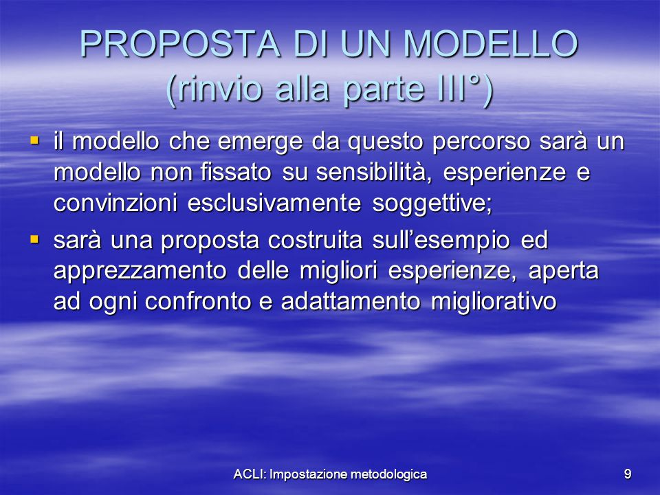 ACLI: Impostazione metodologica9 PROPOSTA DI UN MODELLO (rinvio alla parte III°)  il modello che emerge da questo percorso sarà un modello non fissat