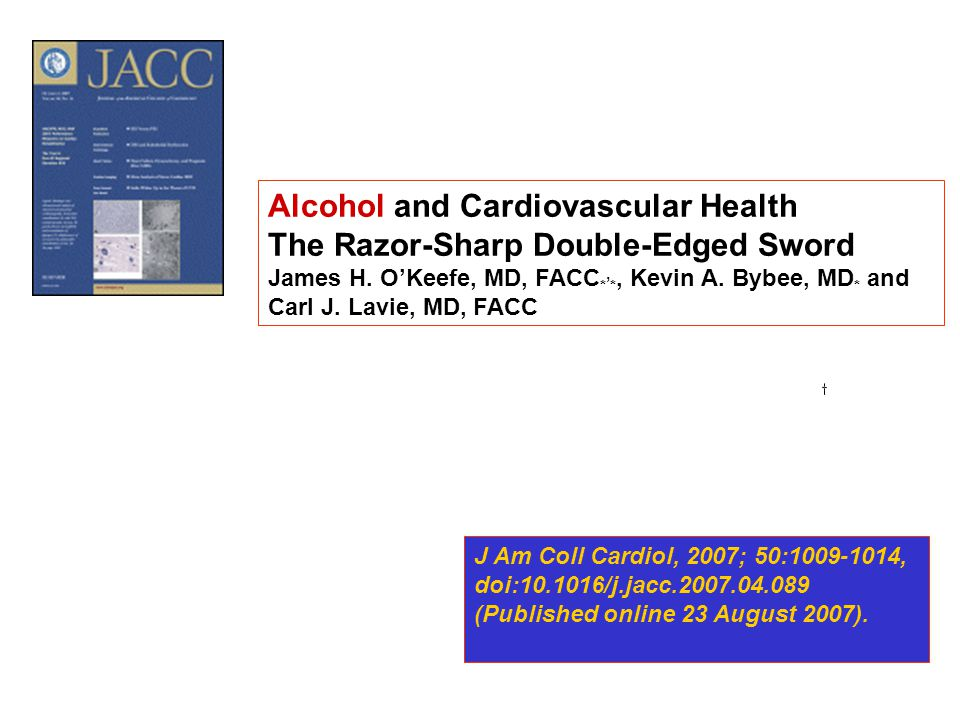 Alcohol and Cardiovascular Health The Razor-Sharp Double-Edged Sword James H. O'Keefe, MD, FACC *, *, Kevin A. Bybee, MD * and Carl J. Lavie, MD, FACC