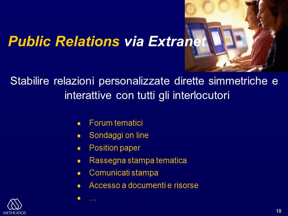 18 Public Relations via Extranet Stabilire relazioni personalizzate dirette simmetriche e interattive con tutti gli interlocutori  Forum tematici  S