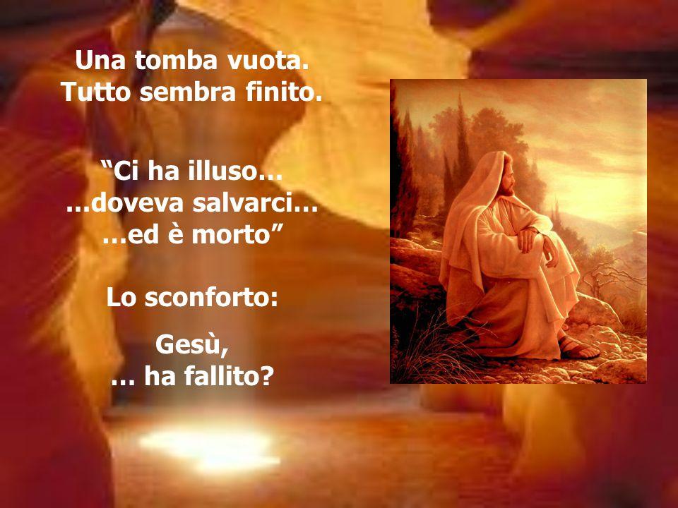 """Una tomba vuota. Tutto sembra finito. """"Ci ha illuso…...doveva salvarci… …ed è morto"""" Lo sconforto: Gesù, … ha fallito?"""