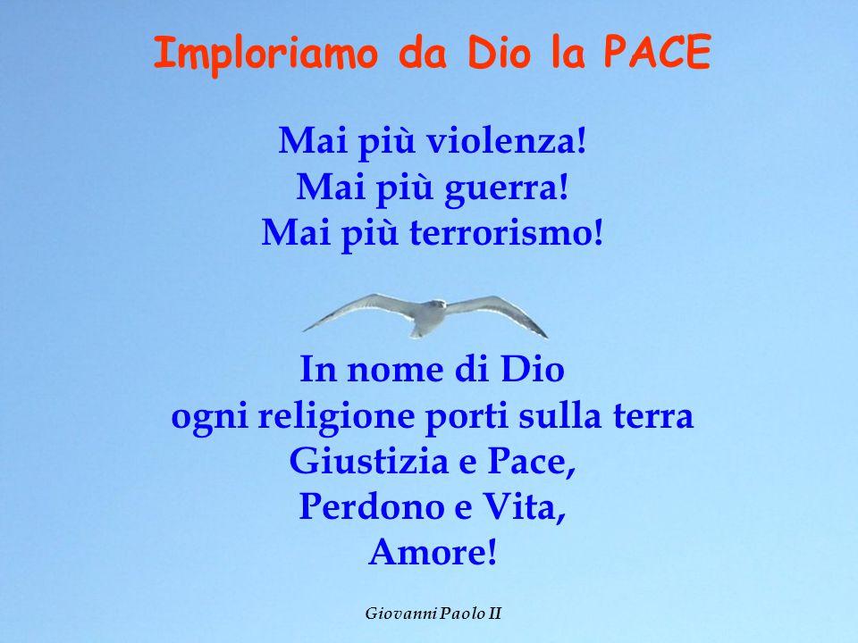 Imploriamo da Dio la PACE Mai più violenza! Mai più guerra! Mai più terrorismo! In nome di Dio ogni religione porti sulla terra Giustizia e Pace, Perd