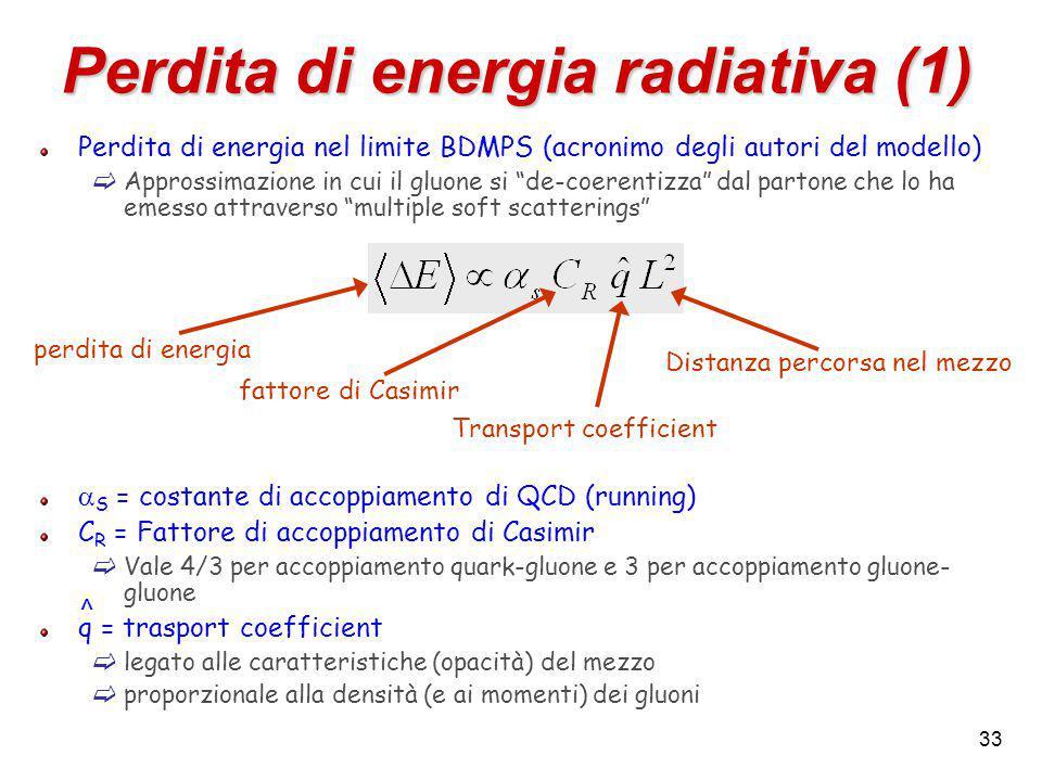 33 Perdita di energia radiativa (1) Perdita di energia nel limite BDMPS (acronimo degli autori del modello)  Approssimazione in cui il gluone si de-coerentizza dal partone che lo ha emesso attraverso multiple soft scatterings  S = costante di accoppiamento di QCD (running) C R = Fattore di accoppiamento di Casimir  Vale 4/3 per accoppiamento quark-gluone e 3 per accoppiamento gluone- gluone q = trasport coefficient  legato alle caratteristiche (opacità) del mezzo  proporzionale alla densità (e ai momenti) dei gluoni fattore di Casimir Transport coefficient perdita di energia Distanza percorsa nel mezzo ^