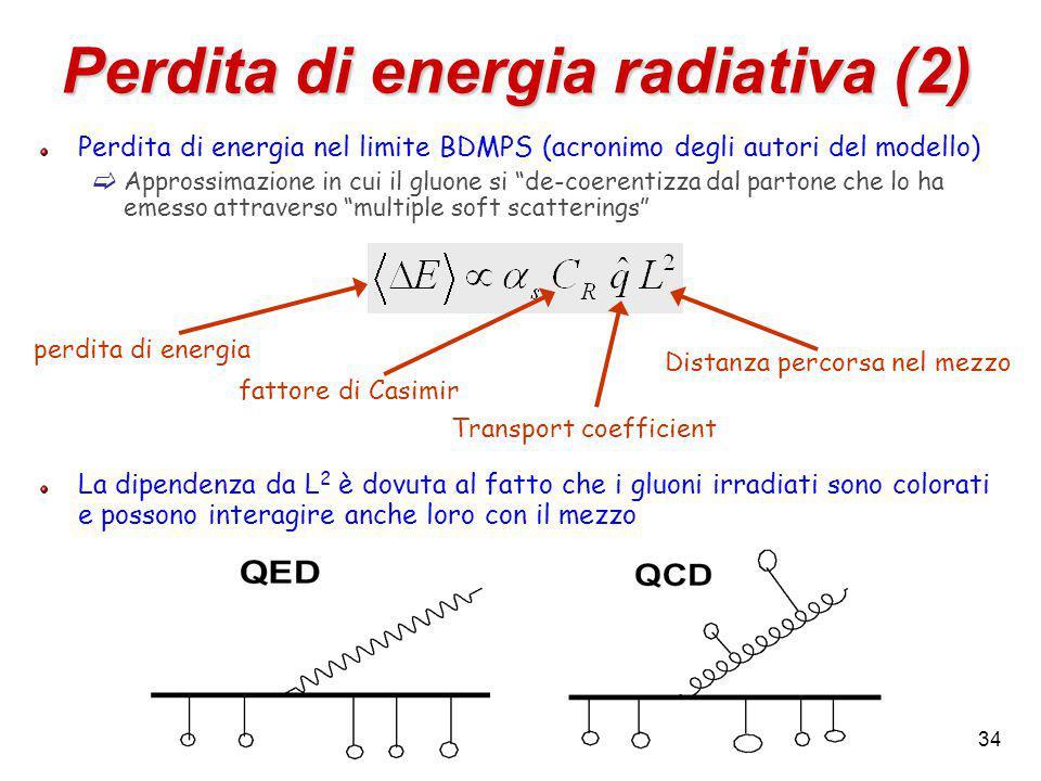 34 Perdita di energia radiativa (2) Perdita di energia nel limite BDMPS (acronimo degli autori del modello)  Approssimazione in cui il gluone si de-coerentizza dal partone che lo ha emesso attraverso multiple soft scatterings La dipendenza da L 2 è dovuta al fatto che i gluoni irradiati sono colorati e possono interagire anche loro con il mezzo fattore di Casimir Transport coefficient perdita di energia Distanza percorsa nel mezzo