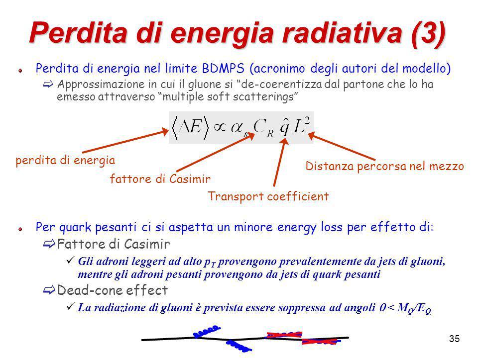 35 Perdita di energia radiativa (3) Perdita di energia nel limite BDMPS (acronimo degli autori del modello)  Approssimazione in cui il gluone si de-coerentizza dal partone che lo ha emesso attraverso multiple soft scatterings Per quark pesanti ci si aspetta un minore energy loss per effetto di:  Fattore di Casimir Gli adroni leggeri ad alto p T provengono prevalentemente da jets di gluoni, mentre gli adroni pesanti provengono da jets di quark pesanti  Dead-cone effect La radiazione di gluoni è prevista essere soppressa ad angoli  < M Q /E Q fattore di Casimir Transport coefficient perdita di energia Distanza percorsa nel mezzo