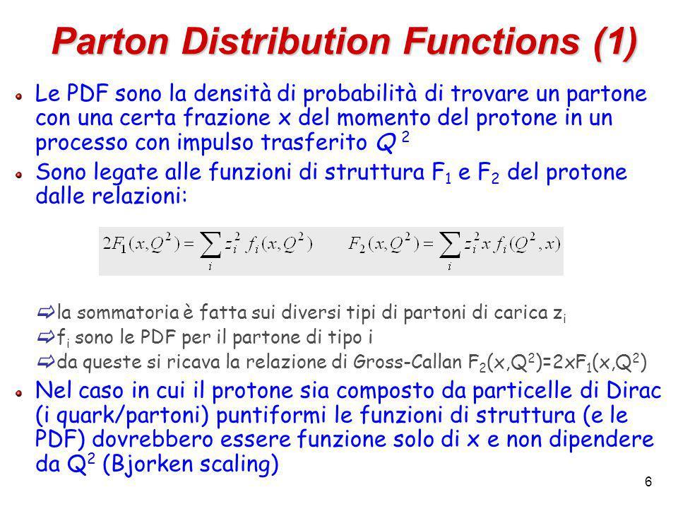 6 Le PDF sono la densità di probabilità di trovare un partone con una certa frazione x del momento del protone in un processo con impulso trasferito Q 2 Sono legate alle funzioni di struttura F 1 e F 2 del protone dalle relazioni:  la sommatoria è fatta sui diversi tipi di partoni di carica z i  f i sono le PDF per il partone di tipo i  da queste si ricava la relazione di Gross-Callan F 2 (x,Q 2 )=2xF 1 (x,Q 2 ) Nel caso in cui il protone sia composto da particelle di Dirac (i quark/partoni) puntiformi le funzioni di struttura (e le PDF) dovrebbero essere funzione solo di x e non dipendere da Q 2 (Bjorken scaling) Parton Distribution Functions (1)