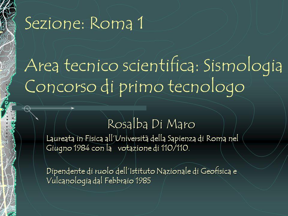 Sezione: Roma 1 Area tecnico scientifica: Sismologia Concorso di primo tecnologo Rosalba Di Maro Laureata in Fisica all'Università della Sapienza di Roma nel Giugno 1984 con la votazione di 110/110.