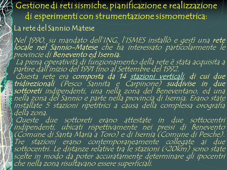 Gestione di reti sismiche, pianificazione e realizzazione di esperimenti con strumentazione sismometrica: La rete del Sannio Matese Nel 1990, su mandato dell'ING, l'ISMES installò e gestì una rete locale nel Sannio-Matese che ha interessato particolarmente le provincie di Benevento ed Isernia.
