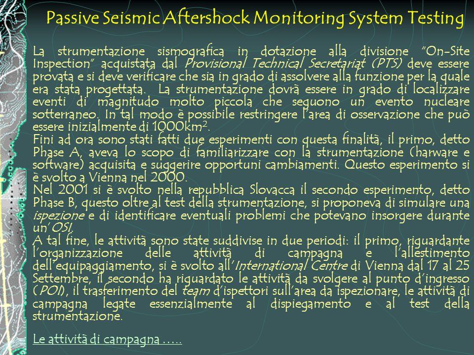 Passive Seismic Aftershock Monitoring System Testing La strumentazione sismografica in dotazione alla divisione On-Site Inspection acquistata dal Provisional Technical Secretariat (PTS) deve essere provata e si deve verificare che sia in grado di assolvere alla funzione per la quale era stata progettata.