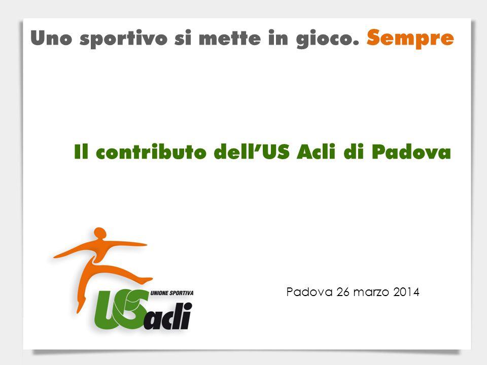 Padova 26 marzo 2014 Il contributo dell'US Acli di Padova Uno sportivo si mette in gioco. Sempre