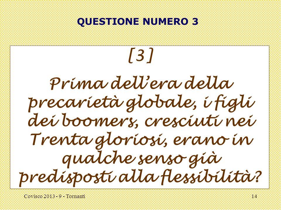 Covisco 2013 - 9 - Tornanti14 QUESTIONE NUMERO 3 [3] Prima dell'era della precarietà globale, i figli dei boomers, cresciuti nei Trenta gloriosi, erano in qualche senso già predisposti alla flessibilità
