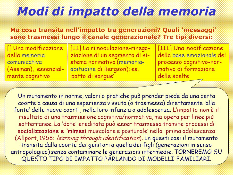Modi di impatto della memoria [] Una modificazione della memoria comunicativa (Assman), essenzial- mente cognitivo [III] Una modificazione della base emozionale del processo cognitivo-nor- mativo di formazione delle scelte [II] La rimodulazione-rinego- ziazione di un segmento di si- stema normativo (memoria- abitudine di Bergson): es.