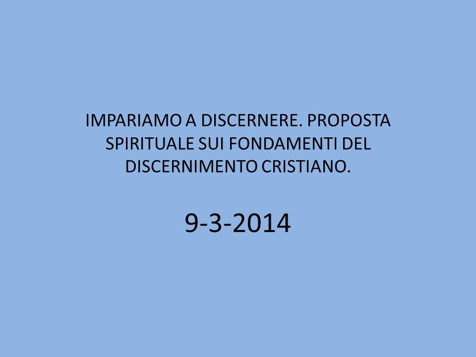 IMPARIAMO A DISCERNERE. PROPOSTA SPIRITUALE SUI FONDAMENTI DEL DISCERNIMENTO CRISTIANO. 9-3-2014