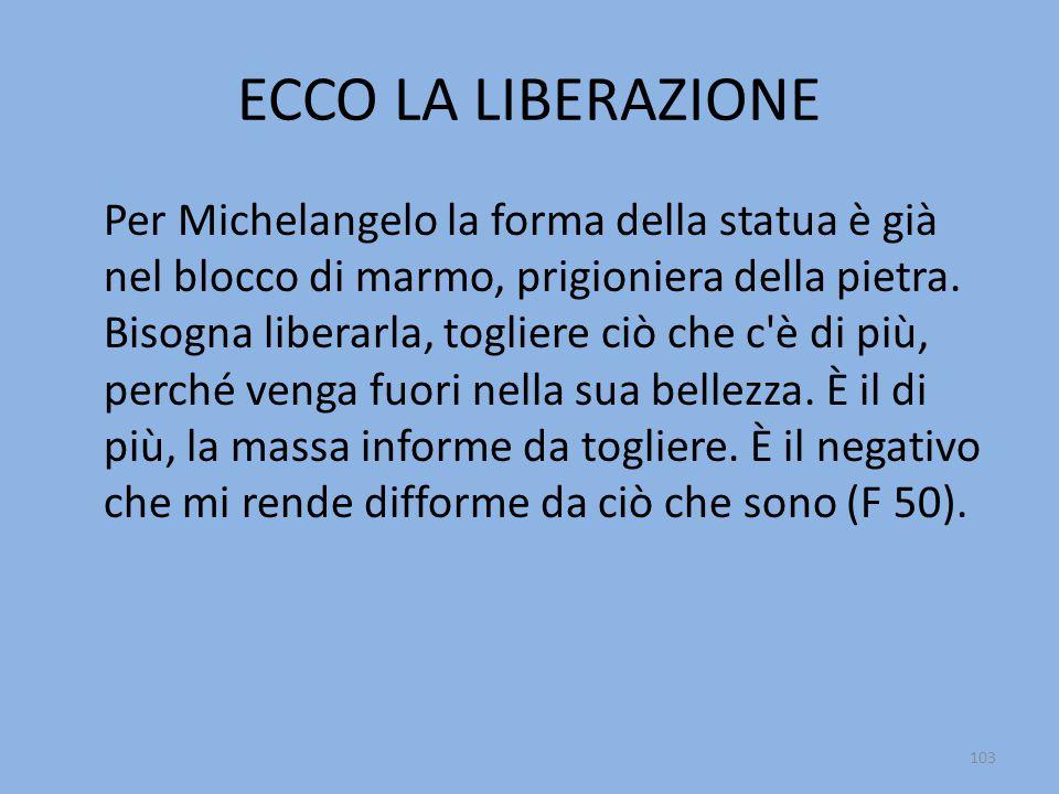 ECCO LA LIBERAZIONE Per Michelangelo la forma della statua è già nel blocco di marmo, prigioniera della pietra. Bisogna liberarla, togliere ciò che c'