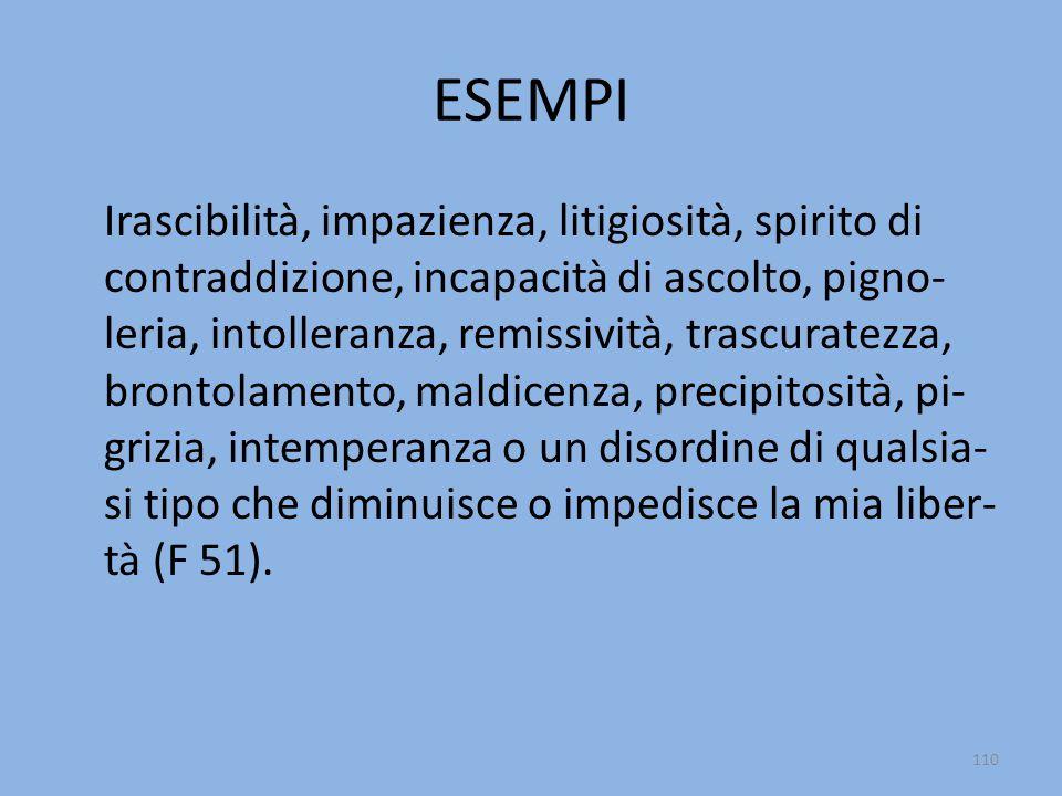 ESEMPI Irascibilità, impazienza, litigiosità, spirito di contraddizione, incapacità di ascolto, pigno- leria, intolleranza, remissività, trascuratezza, brontolamento, maldicenza, precipitosità, pi- grizia, intemperanza o un disordine di qualsia- si tipo che diminuisce o impedisce la mia liber- tà (F 51).