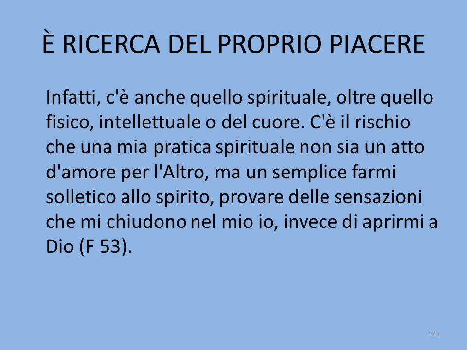 È RICERCA DEL PROPRIO PIACERE Infatti, c è anche quello spirituale, oltre quello fisico, intellettuale o del cuore.
