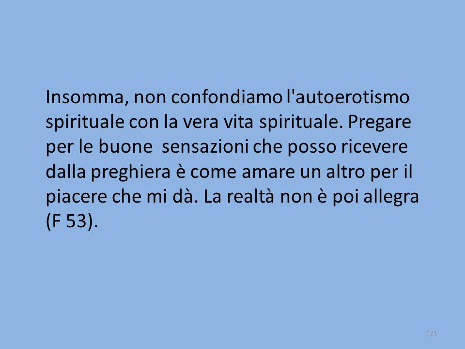 Insomma, non confondiamo l autoerotismo spirituale con la vera vita spirituale.