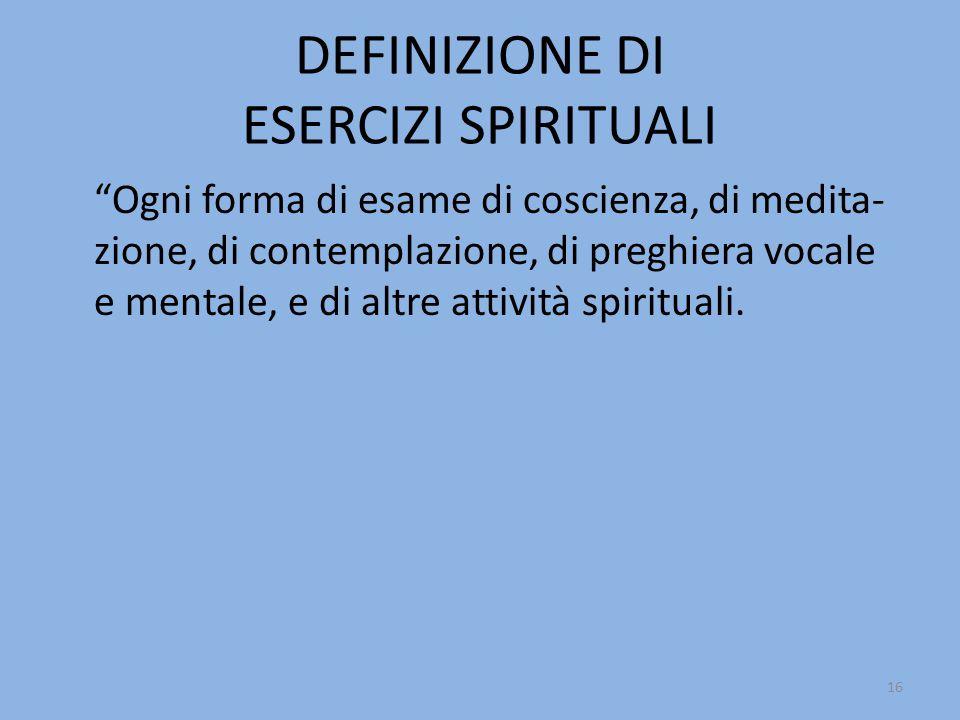 DEFINIZIONE DI ESERCIZI SPIRITUALI Ogni forma di esame di coscienza, di medita- zione, di contemplazione, di preghiera vocale e mentale, e di altre attività spirituali.