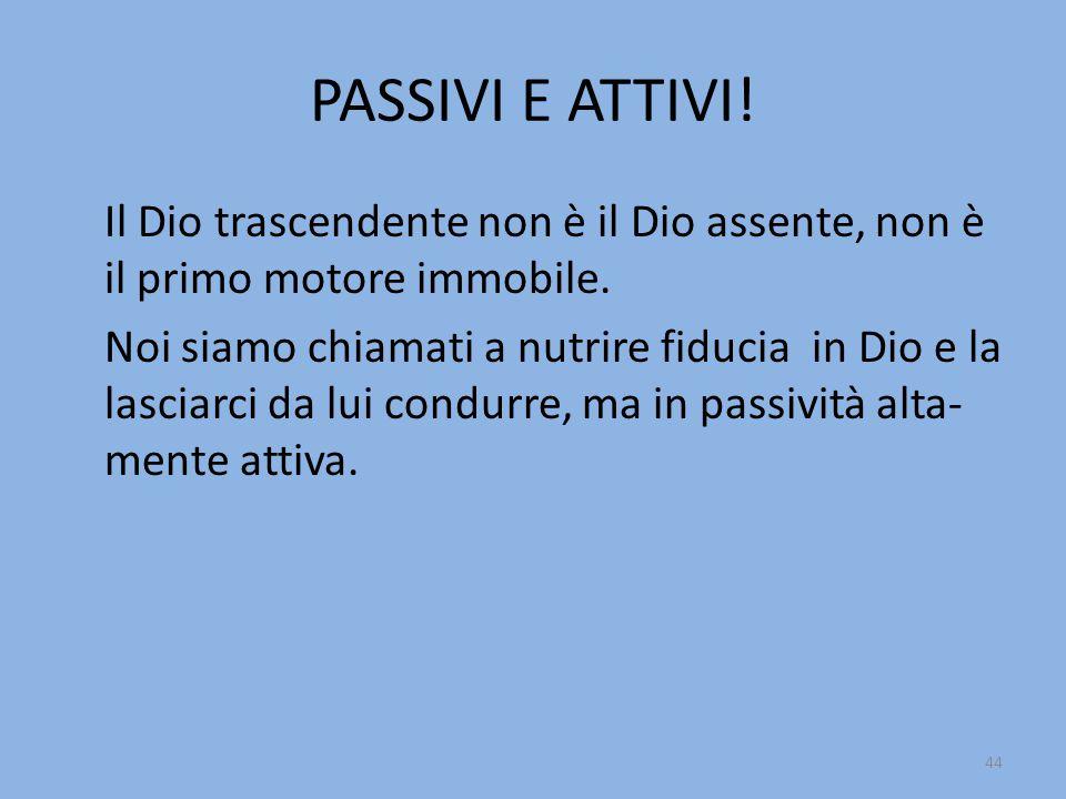 PASSIVI E ATTIVI.Il Dio trascendente non è il Dio assente, non è il primo motore immobile.