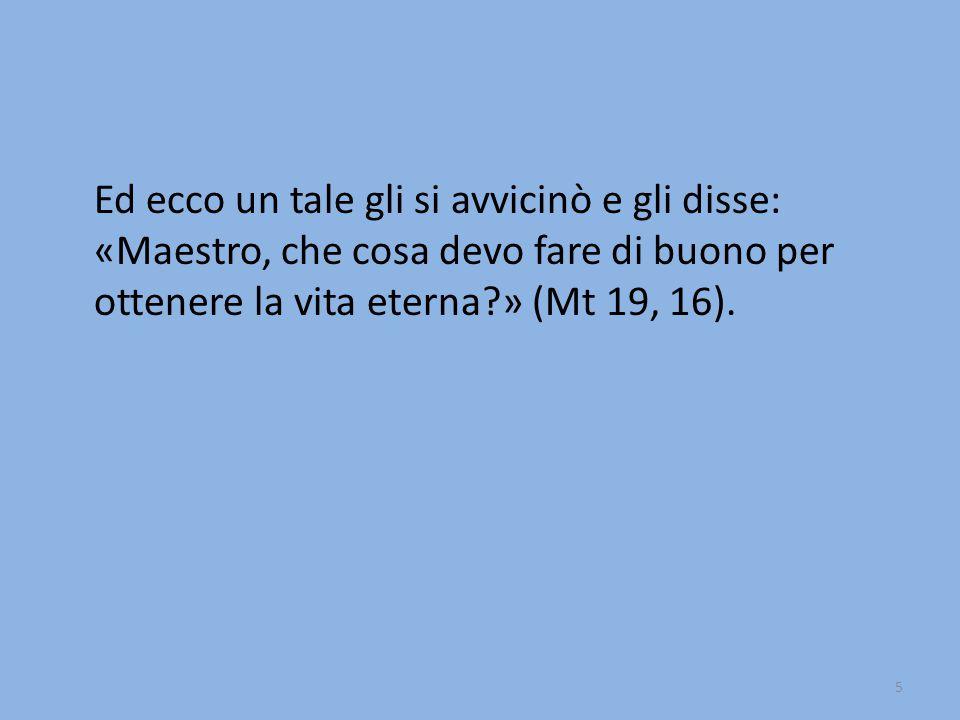 5 Ed ecco un tale gli si avvicinò e gli disse: «Maestro, che cosa devo fare di buono per ottenere la vita eterna?» (Mt 19, 16).