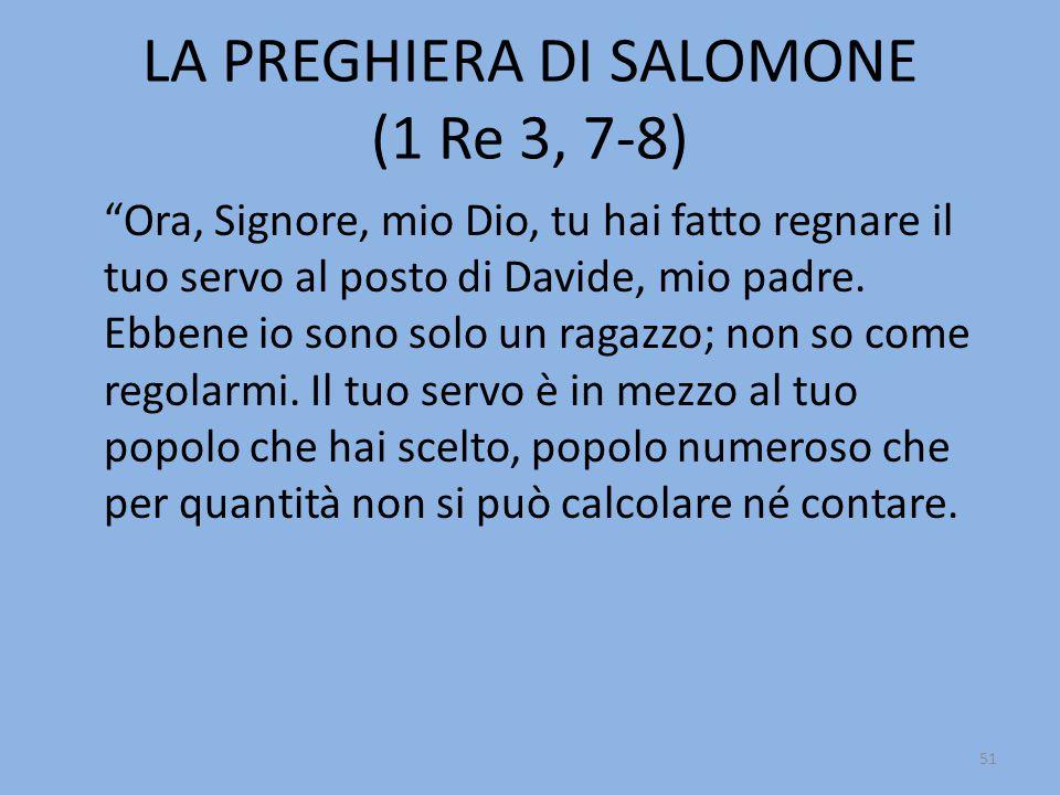 """LA PREGHIERA DI SALOMONE (1 Re 3, 7-8) """"Ora, Signore, mio Dio, tu hai fatto regnare il tuo servo al posto di Davide, mio padre. Ebbene io sono solo un"""
