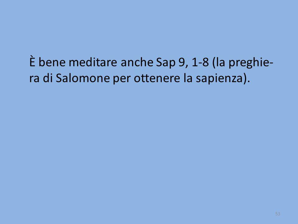È bene meditare anche Sap 9, 1-8 (la preghie- ra di Salomone per ottenere la sapienza). 53