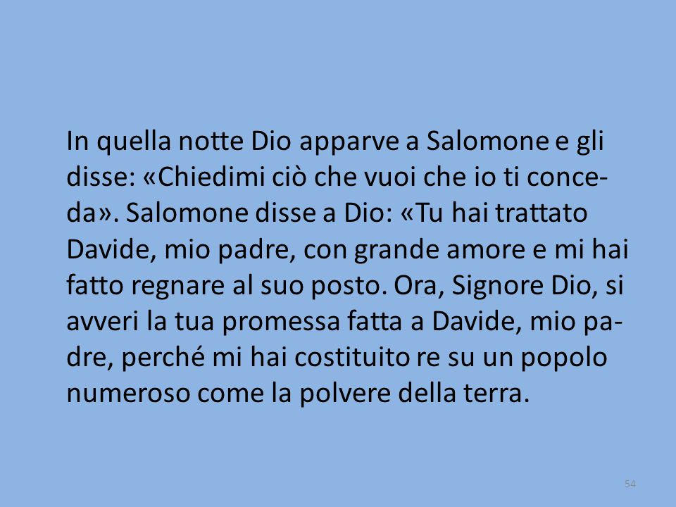 In quella notte Dio apparve a Salomone e gli disse: «Chiedimi ciò che vuoi che io ti conce- da». Salomone disse a Dio: «Tu hai trattato Davide, mio pa