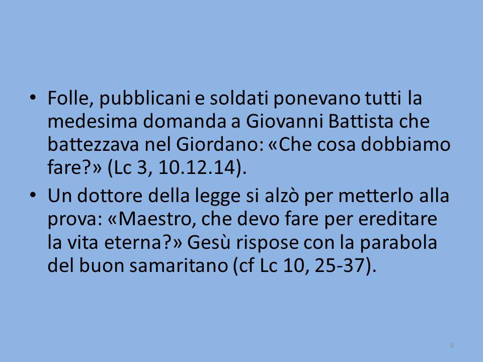6 Folle, pubblicani e soldati ponevano tutti la medesima domanda a Giovanni Battista che battezzava nel Giordano: «Che cosa dobbiamo fare?» (Lc 3, 10.12.14).