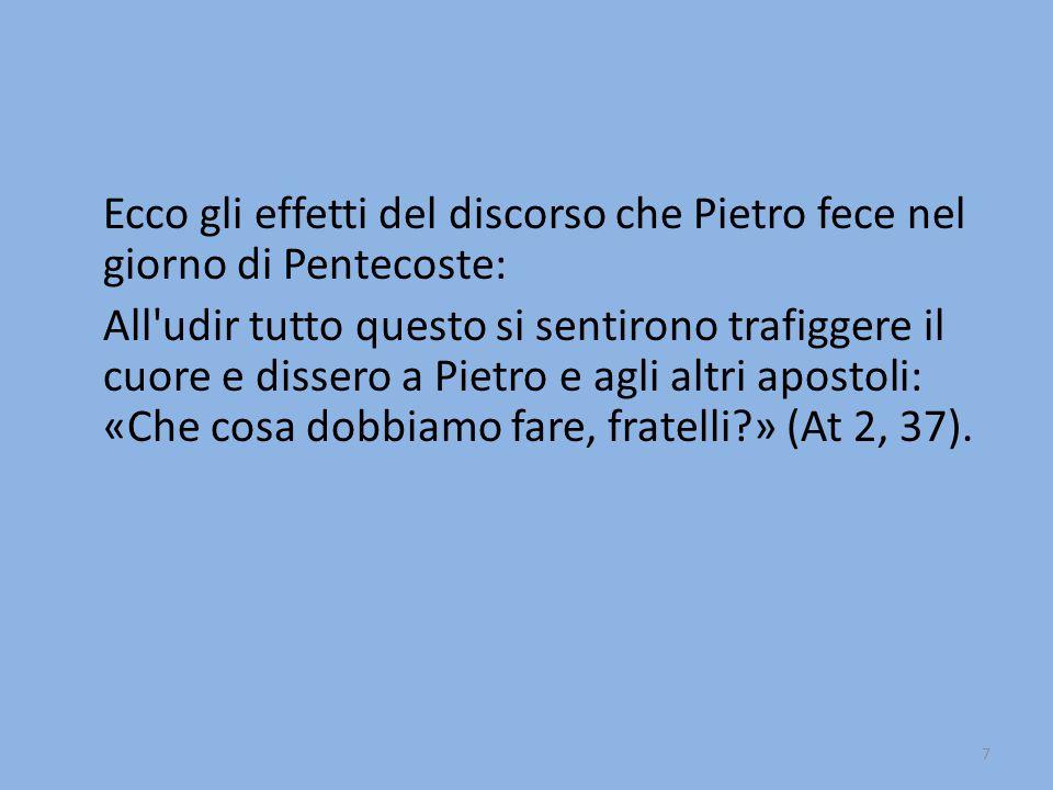 7 Ecco gli effetti del discorso che Pietro fece nel giorno di Pentecoste: All udir tutto questo si sentirono trafiggere il cuore e dissero a Pietro e agli altri apostoli: «Che cosa dobbiamo fare, fratelli?» (At 2, 37).
