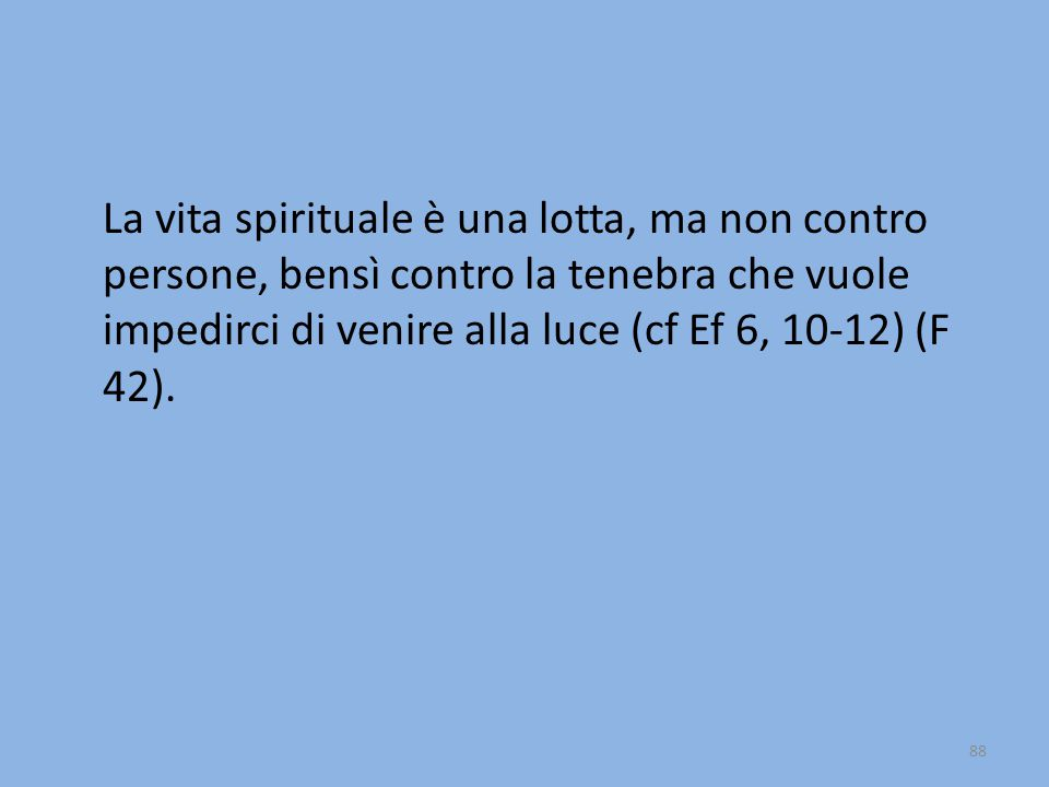 La vita spirituale è una lotta, ma non contro persone, bensì contro la tenebra che vuole impedirci di venire alla luce (cf Ef 6, 10-12) (F 42). 88