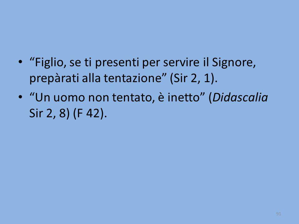 """""""Figlio, se ti presenti per servire il Signore, prepàrati alla tentazione"""" (Sir 2, 1). """"Un uomo non tentato, è inetto"""" (Didascalia Sir 2, 8) (F 42). 9"""