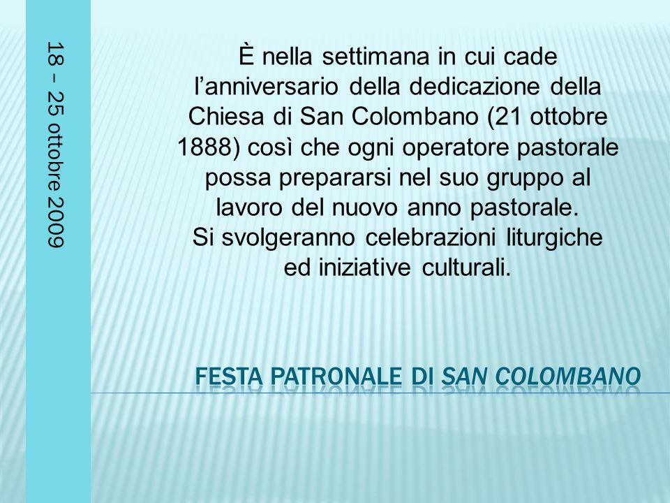 18 – 25 ottobre 2009 È nella settimana in cui cade l'anniversario della dedicazione della Chiesa di San Colombano (21 ottobre 1888) così che ogni operatore pastorale possa prepararsi nel suo gruppo al lavoro del nuovo anno pastorale.