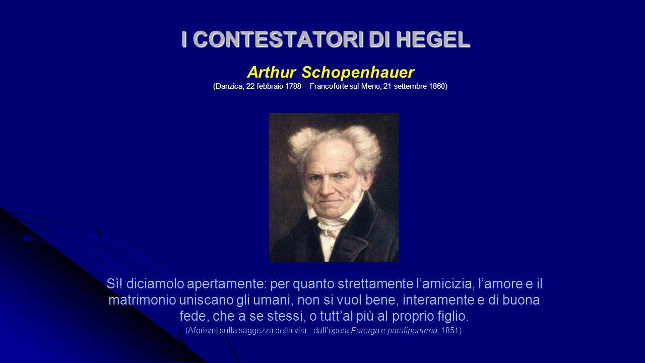 I CONTESTATORI DI HEGEL I CONTESTATORI DI HEGEL Arthur Schopenhauer (Danzica, 22 febbraio 1788 – Francoforte sul Meno, 21 settembre 1860) Sì! diciamol