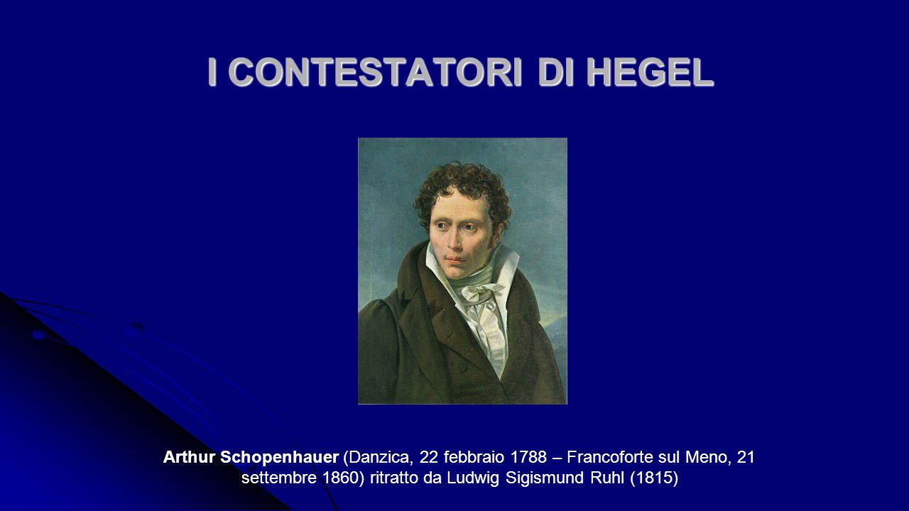 I CONTESTATORI DI HEGEL I CONTESTATORI DI HEGEL Arthur Schopenhauer (Danzica, 22 febbraio 1788 – Francoforte sul Meno, 21 settembre 1860) ritratto da Ludwig Sigismund Ruhl (1815)