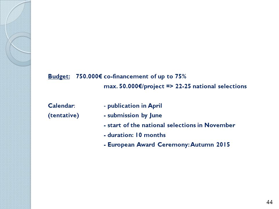 Budget: 750.000€ co-financement of up to 75% max. 50.000€/project => 22-25 national selections Calendar: - publication in April (tentative)- submissio