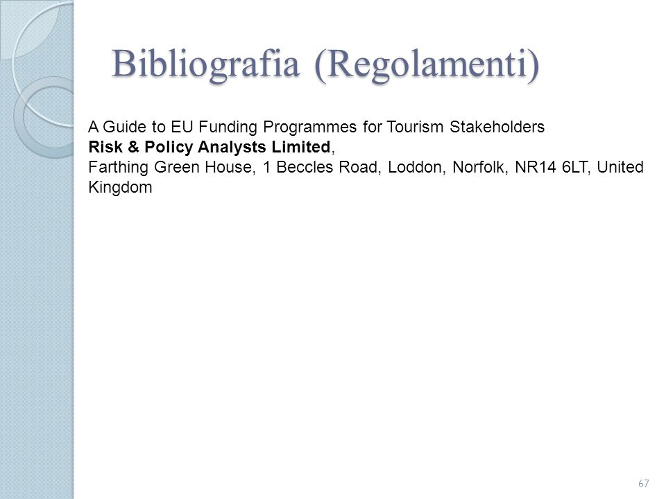 Bibliografia (Regolamenti) 67 A Guide to EU Funding Programmes for Tourism Stakeholders Risk & Policy Analysts Limited, Farthing Green House, 1 Beccle