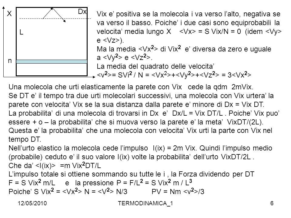12/05/2010TERMODINAMICA_17 L'energia cinetica media di una molecola e' = ½ m Quindi PV = 2/3 N Sperimentalmente l'equazione di stato di n moli di gas perfetto monoatomico In equilibrio termodinamico PV= nRT = N/Na RT = NRT/Na Una mole di gas contiene Na molecole quindi n = N/Na Da PV = 2/3 N Si ha = 3/2 kT con K = R/Na K = 1,38 x 10 -23 J/K Na =6 x 10 26 /kg mole oppure 6x10 23 /gmole La massa molecolare e' la massa in unita' atomiche (n nucleoni) Idrogeno = 1u Ossigeno = 16 u 1 u = 1,67 x 10 -27 kg = massa prot.