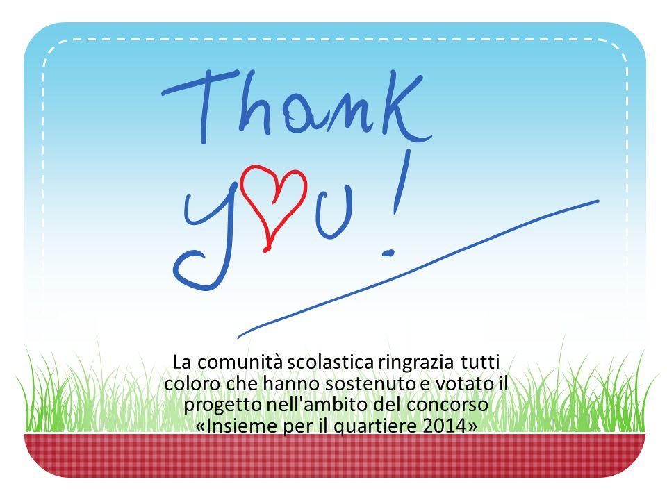 La comunità scolastica ringrazia tutti coloro che hanno sostenuto e votato il progetto nell ambito del concorso «Insieme per il quartiere 2014»