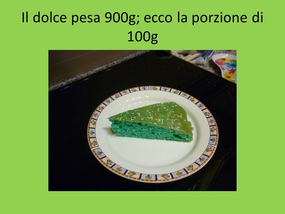 Il dolce pesa 900g; ecco la porzione di 100g