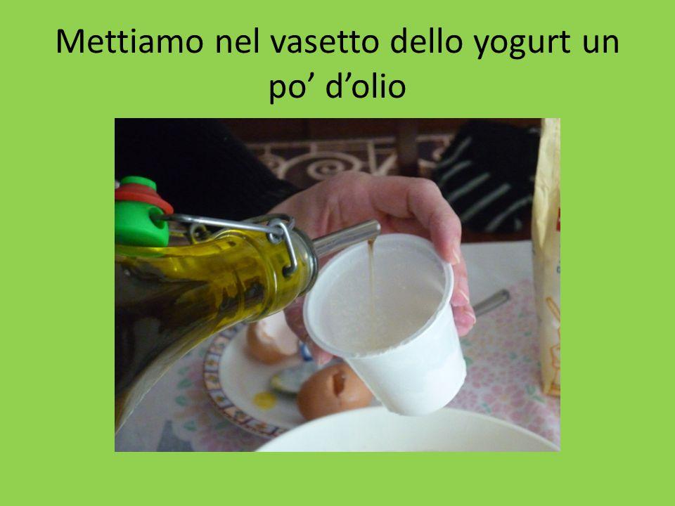 Mettiamo nel vasetto dello yogurt un po' d'olio