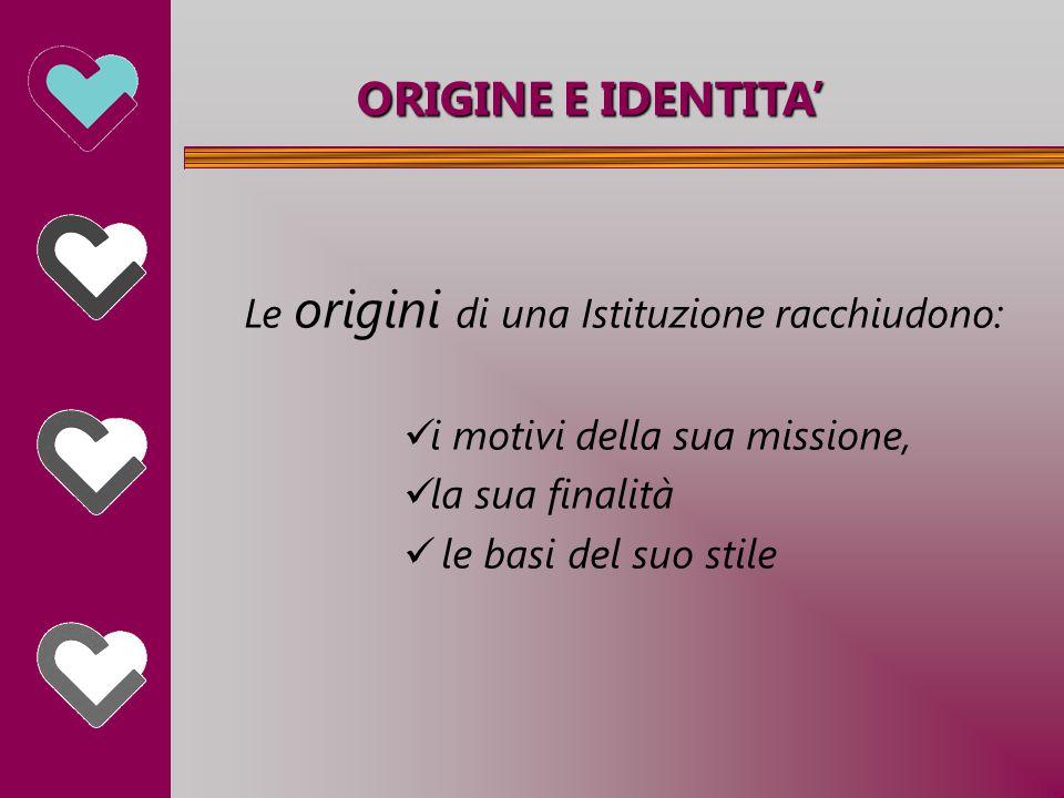 ORIGINE E IDENTITA' Le origini di una Istituzione racchiudono: i motivi della sua missione, la sua finalità le basi del suo stile