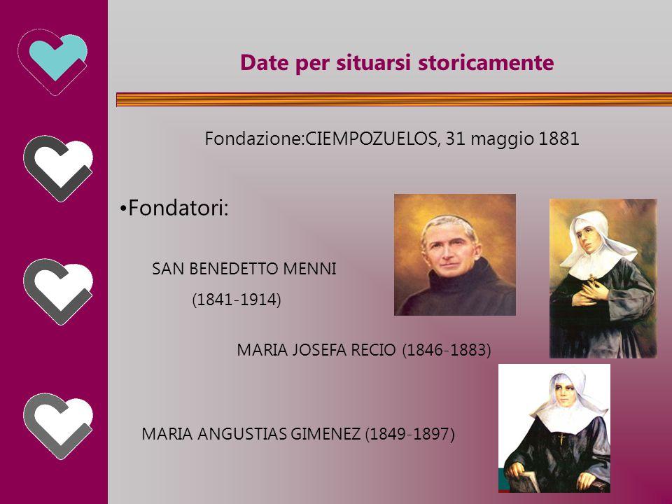 Date per situarsi storicamente Fondazione:CIEMPOZUELOS, 31 maggio 1881 Fondatori: SAN BENEDETTO MENNI (1841-1914) MARIA JOSEFA RECIO (1846-1883) MARIA ANGUSTIAS GIMENEZ (1849-1897 )