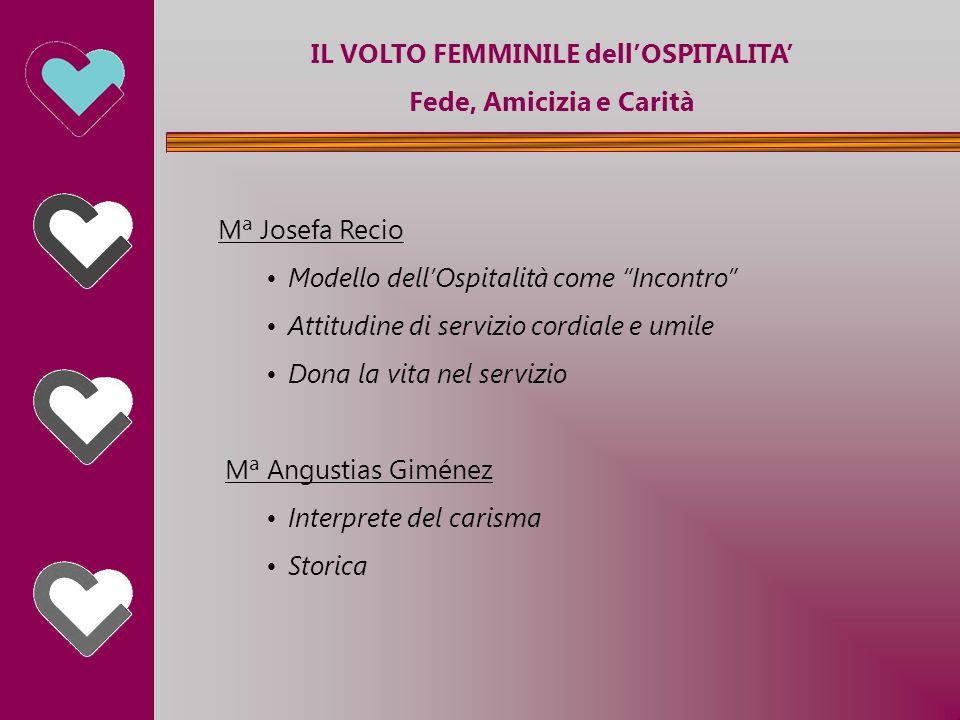 """IL VOLTO FEMMINILE dell'OSPITALITA' Fede, Amicizia e Carità Mª Josefa Recio Modello dell'Ospitalità come """"Incontro"""" Attitudine di servizio cordiale e"""